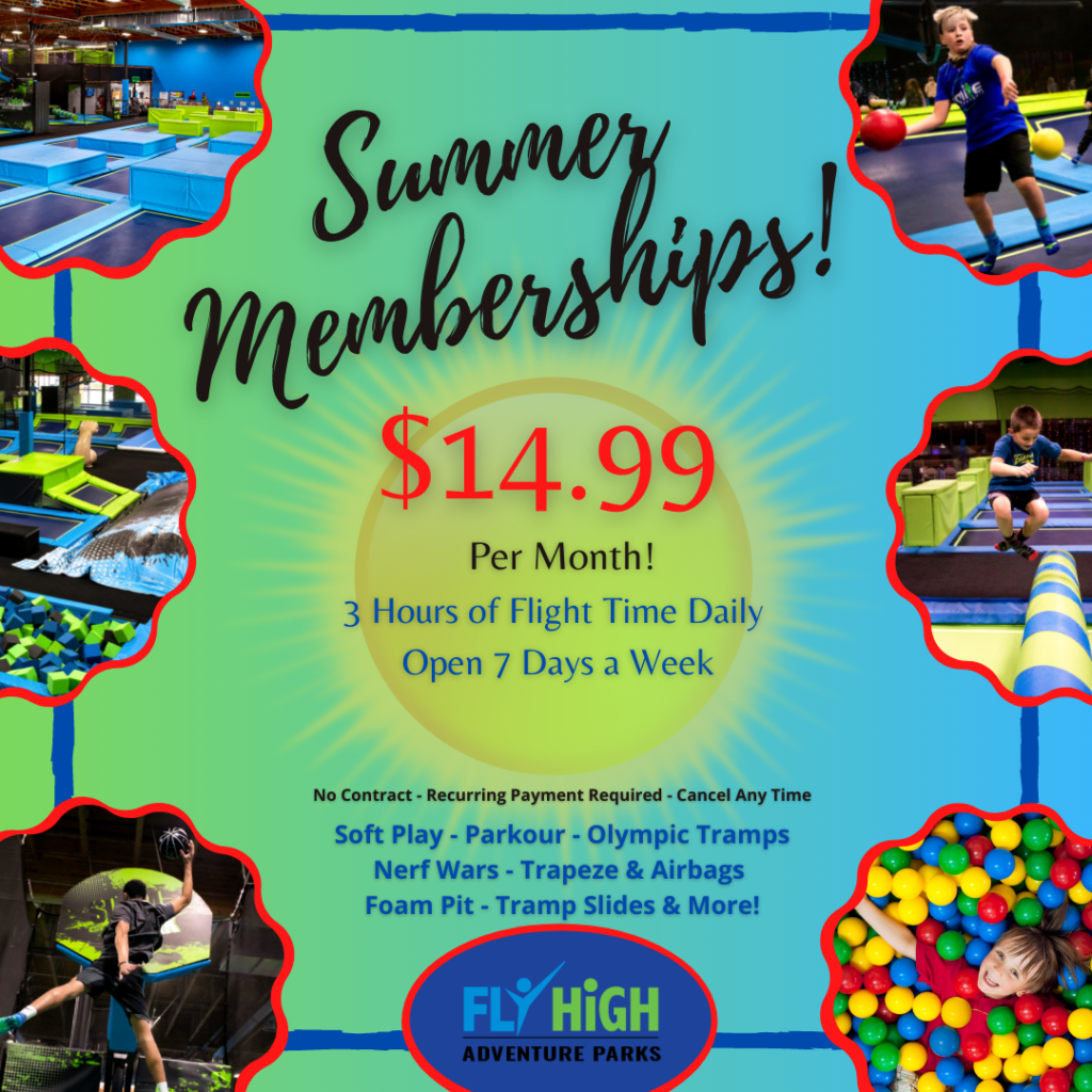 Summer Memberships only $14.99 per month at Fly High Adventure Park in Boise Idaho! 3 Hours of Flight Time Daily. Open 7 Days a Week. No Contract. Recurring Payment Required. Cancel Anytime. Soft Play, Parkour, Olympic Tramps, Nerf Wars, Trapeze and Airbags, Foam Pit, Tramp Slides and more. Fly High Adventure Parks in Boise Idaho.